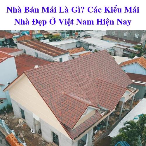 Nhà Bán Mái Là Gì? Các Kiểu Mái Nhà Đẹp Ở Việt Nam Hiện Nay